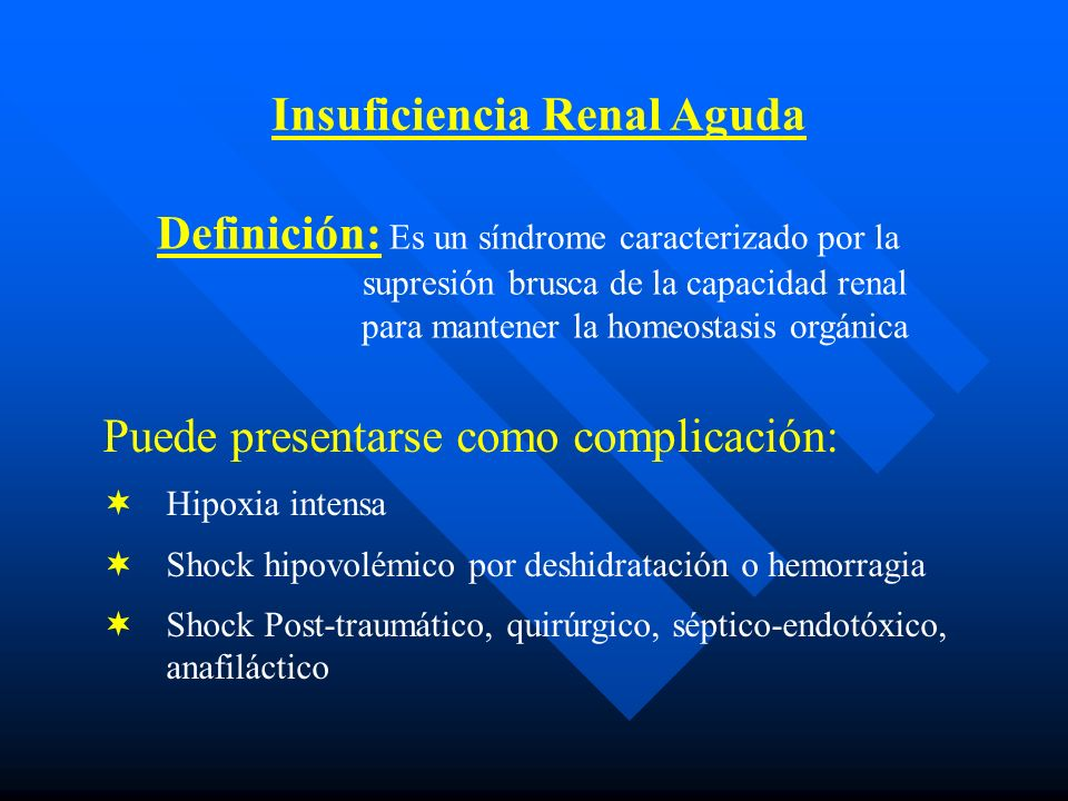 Insuficiencia Renal Aguda Definición: Es un síndrome caracterizado por la supresión brusca de la capacidad renal para mantener la homeostasis orgánica Puede presentarse como complicación: Hipoxia intensa Shock hipovolémico por deshidratación o hemorragia Shock Post-traumático, quirúrgico, séptico-endotóxico, anafiláctico