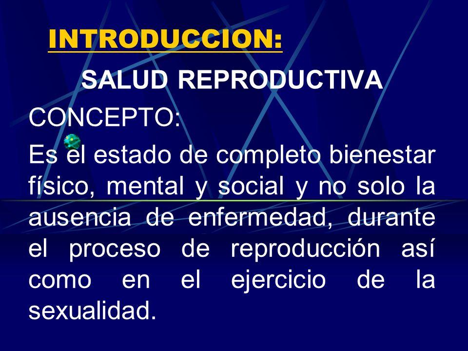 INTRODUCCION: SALUD REPRODUCTIVA CONCEPTO: Es el estado de completo bienestar físico, mental y social y no solo la ausencia de enfermedad, durante el proceso de reproducción así como en el ejercicio de la sexualidad.