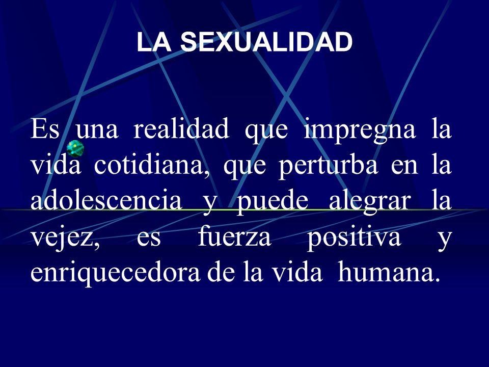 LA SEXUALIDAD Es una realidad que impregna la vida cotidiana, que perturba en la adolescencia y puede alegrar la vejez, es fuerza positiva y enriquecedora de la vida humana.