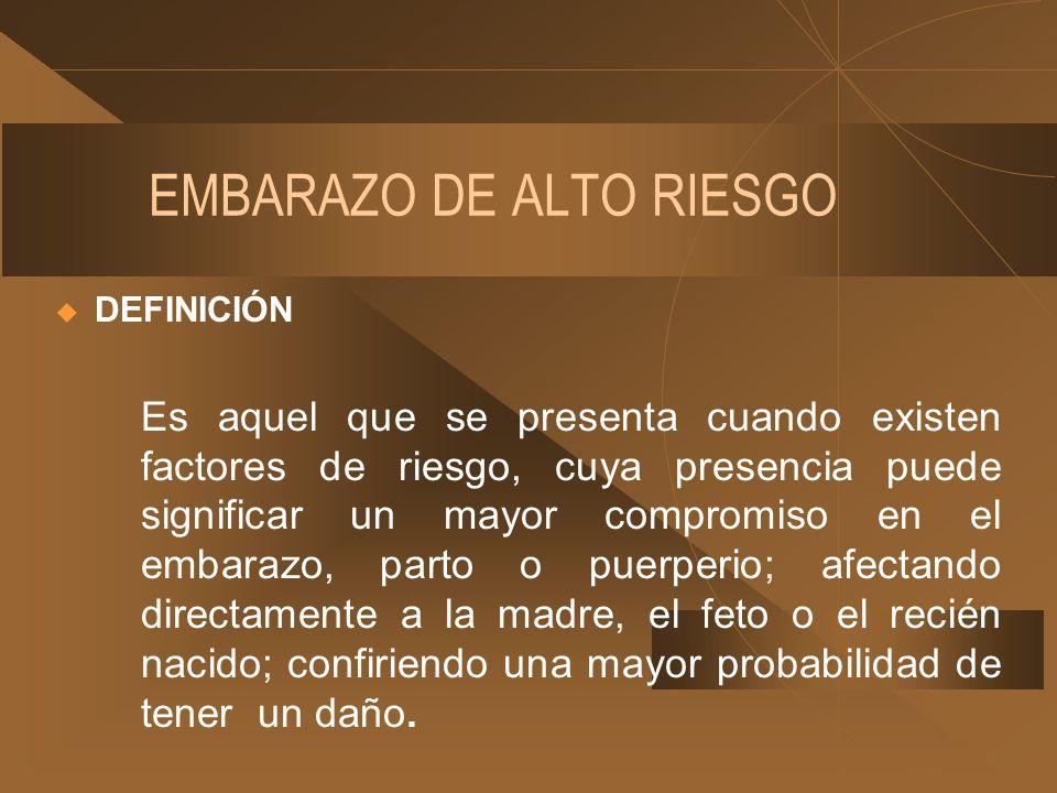 EMBARAZO DE ALTO RIESGO DEFINICIÓN Es aquel que se presenta cuando existen factores de riesgo, cuya presencia puede significar un mayor compromiso en