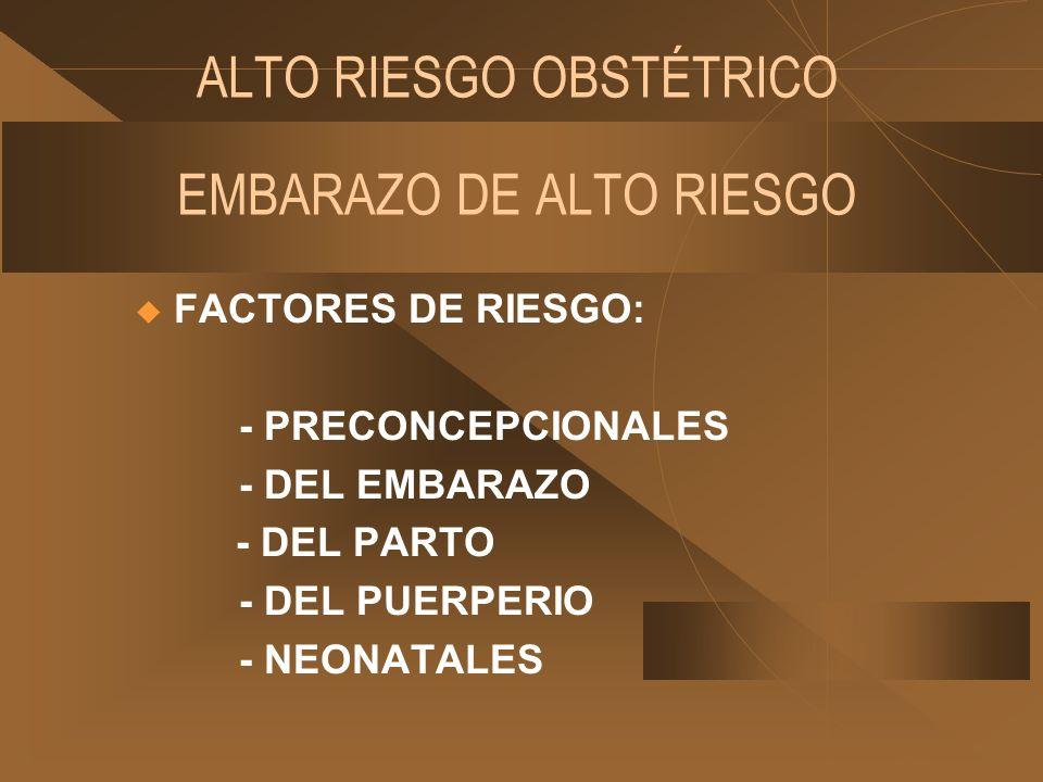 ALTO RIESGO OBSTÉTRICO EMBARAZO DE ALTO RIESGO FACTORES DE RIESGO: - PRECONCEPCIONALES - DEL EMBARAZO - DEL PARTO - DEL PUERPERIO - NEONATALES