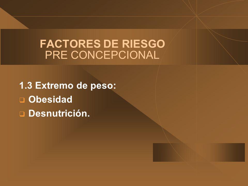 FACTORES DE RIESGO PRE CONCEPCIONAL 1.3 Extremo de peso: Obesidad Desnutrición.