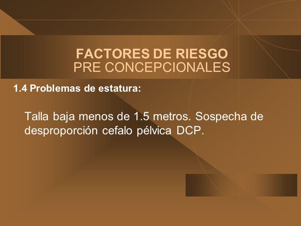 FACTORES DE RIESGO PRE CONCEPCIONALES 1.4 Problemas de estatura: Talla baja menos de 1.5 metros. Sospecha de desproporción cefalo pélvica DCP.