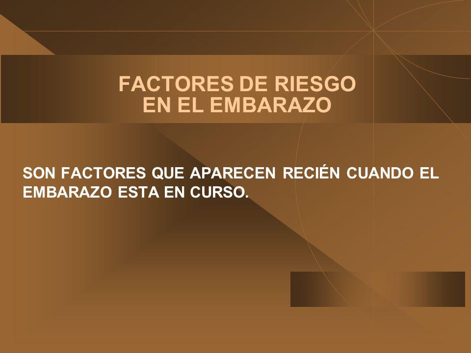 FACTORES DE RIESGO EN EL EMBARAZO SON FACTORES QUE APARECEN RECIÉN CUANDO EL EMBARAZO ESTA EN CURSO.