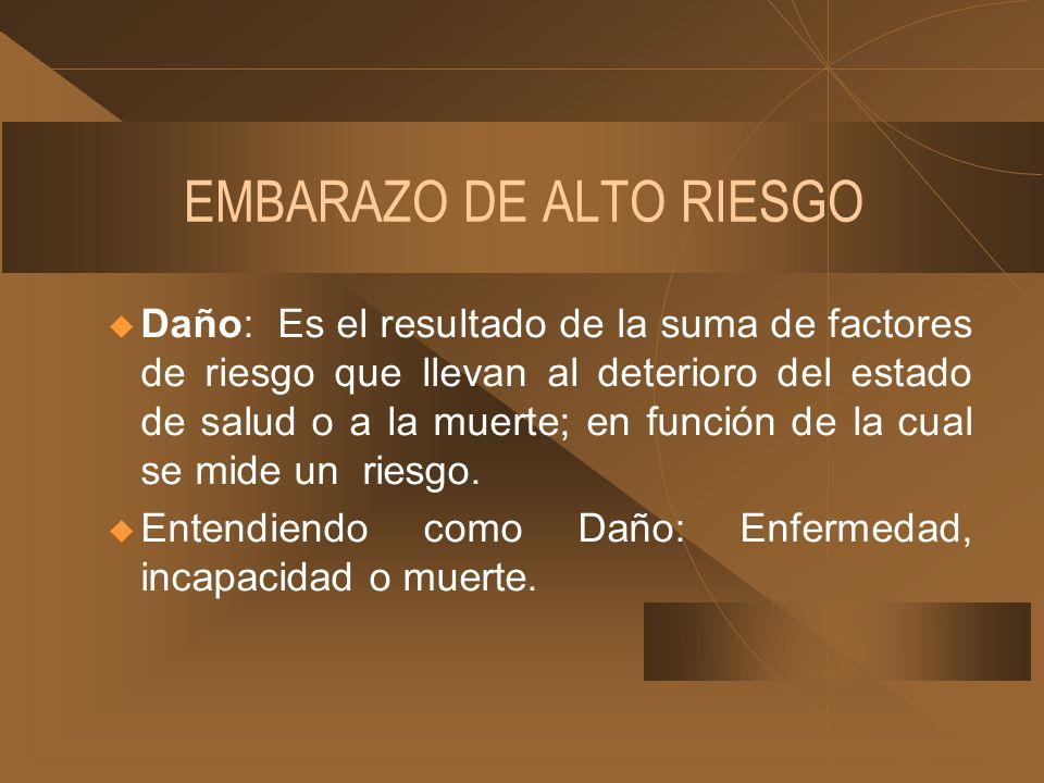 EMBARAZO DE ALTO RIESGO u Daño: Es el resultado de la suma de factores de riesgo que llevan al deterioro del estado de salud o a la muerte; en función