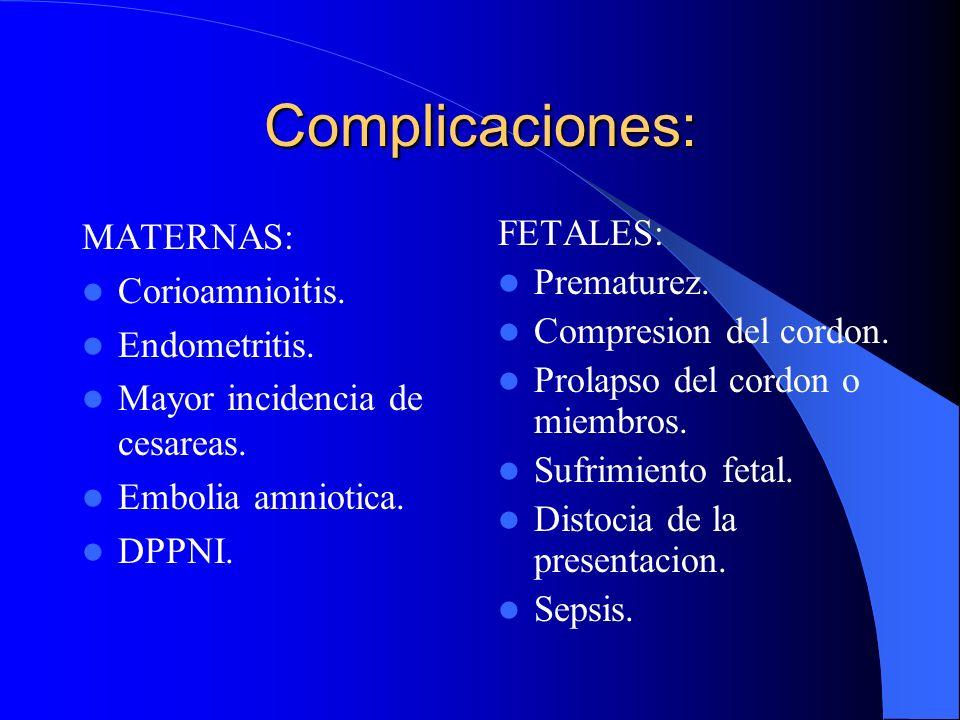 Complicaciones: MATERNAS: Corioamnioitis. Endometritis. Mayor incidencia de cesareas. Embolia amniotica. DPPNI. FETALES: Prematurez. Compresion del co