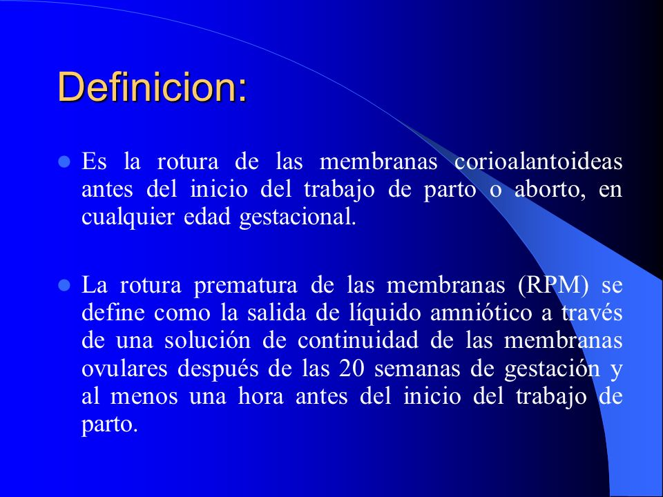 Definicion: Es la rotura de las membranas corioalantoideas antes del inicio del trabajo de parto o aborto, en cualquier edad gestacional. La rotura pr