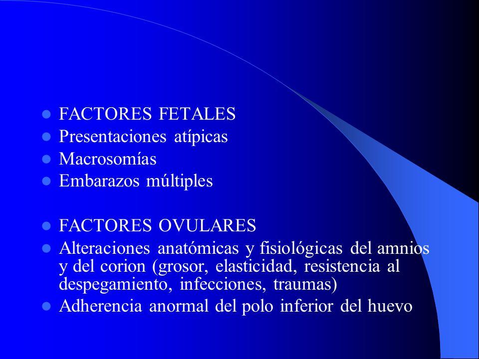 FACTORES FETALES Presentaciones atípicas Macrosomías Embarazos múltiples FACTORES OVULARES Alteraciones anatómicas y fisiológicas del amnios y del cor