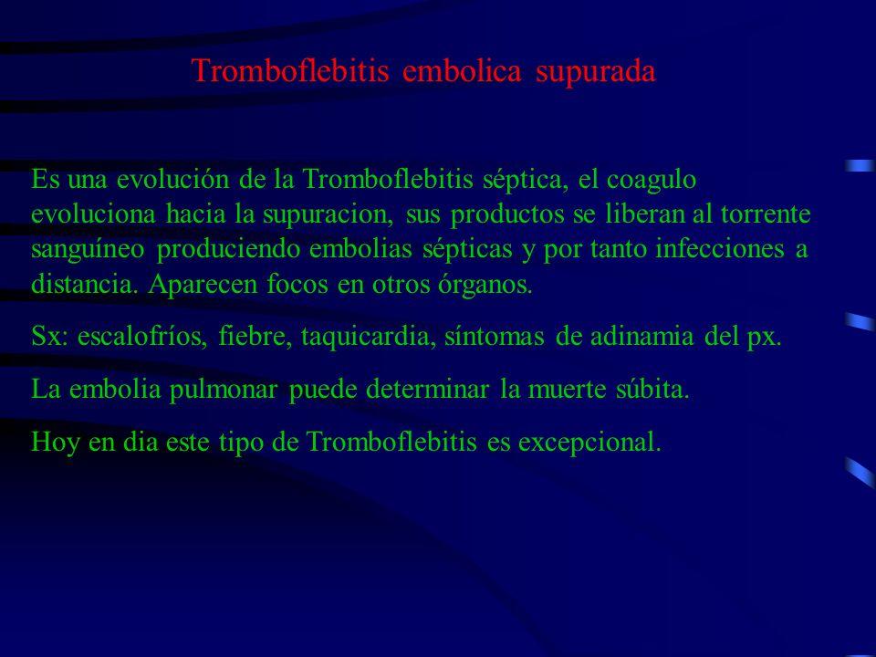 Tromboflebitis embolica supurada Es una evolución de la Tromboflebitis séptica, el coagulo evoluciona hacia la supuracion, sus productos se liberan al