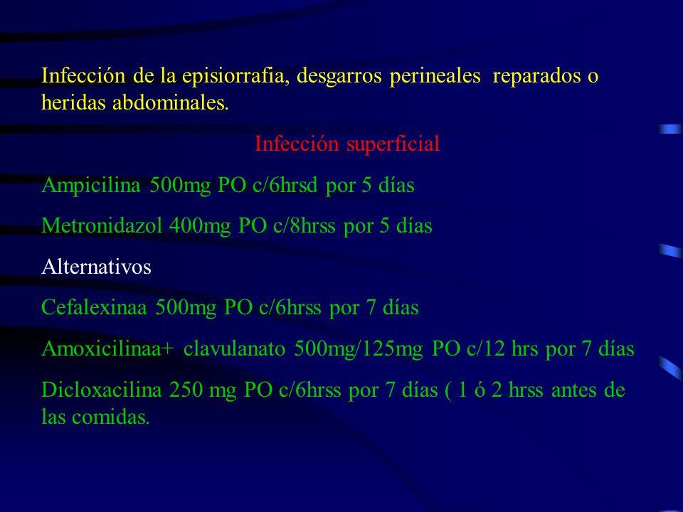 Infección de la episiorrafia, desgarros perineales reparados o heridas abdominales. Infección superficial Ampicilina 500mg PO c/6hrsd por 5 días Metro