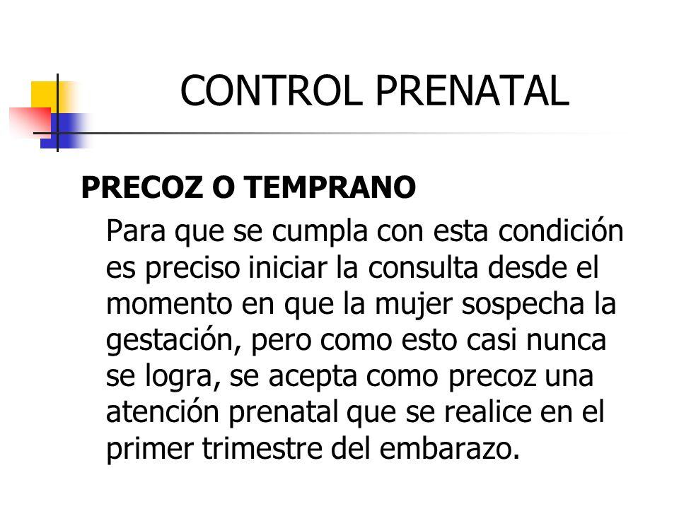 CONTROL PRENATAL PRECOZ O TEMPRANO Para que se cumpla con esta condición es preciso iniciar la consulta desde el momento en que la mujer sospecha la g