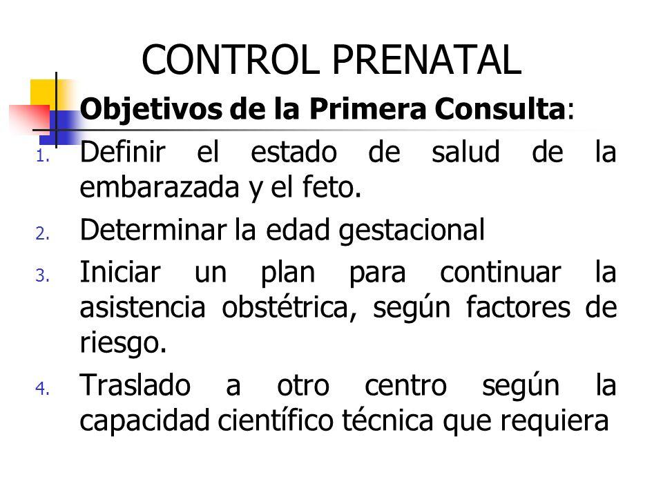 CONTROL PRENATAL Objetivos de la Primera Consulta: 1. Definir el estado de salud de la embarazada y el feto. 2. Determinar la edad gestacional 3. Inic