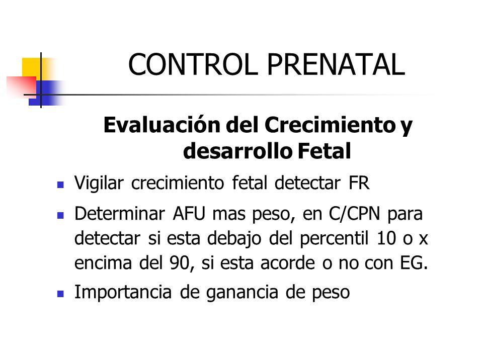 CONTROL PRENATAL Evaluación del Crecimiento y desarrollo Fetal Vigilar crecimiento fetal detectar FR Determinar AFU mas peso, en C/CPN para detectar s
