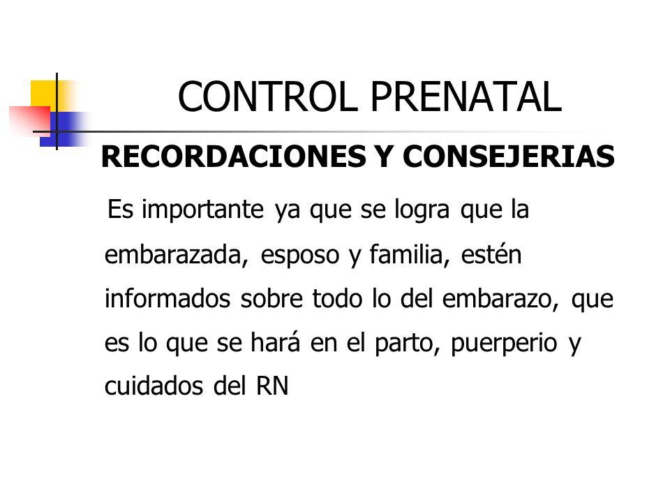 CONTROL PRENATAL RECORDACIONES Y CONSEJERIAS Es importante ya que se logra que la embarazada, esposo y familia, estén informados sobre todo lo del emb