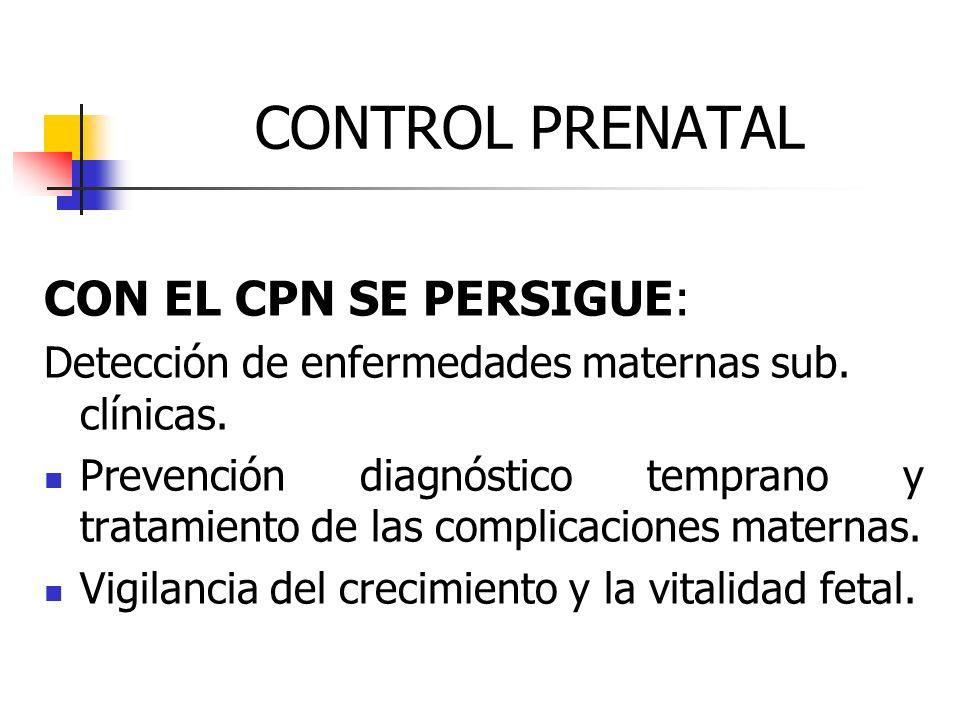CONTROL PRENATAL CON EL CPN SE PERSIGUE: Detección de enfermedades maternas sub. clínicas. Prevención diagnóstico temprano y tratamiento de las compli