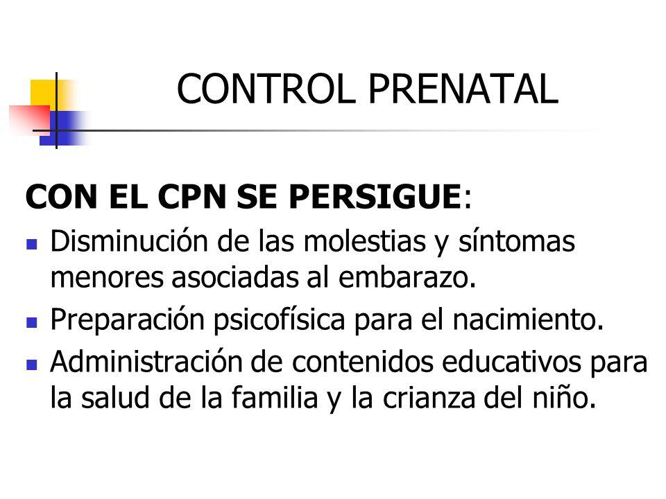CONTROL PRENATAL CON EL CPN SE PERSIGUE: Disminución de las molestias y síntomas menores asociadas al embarazo. Preparación psicofísica para el nacimi