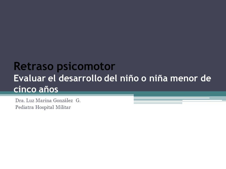 Retraso psicomotor Evaluar el desarrollo del niño o niña menor de cinco años Dra. Luz Marina González G. Pediatra Hospital Militar