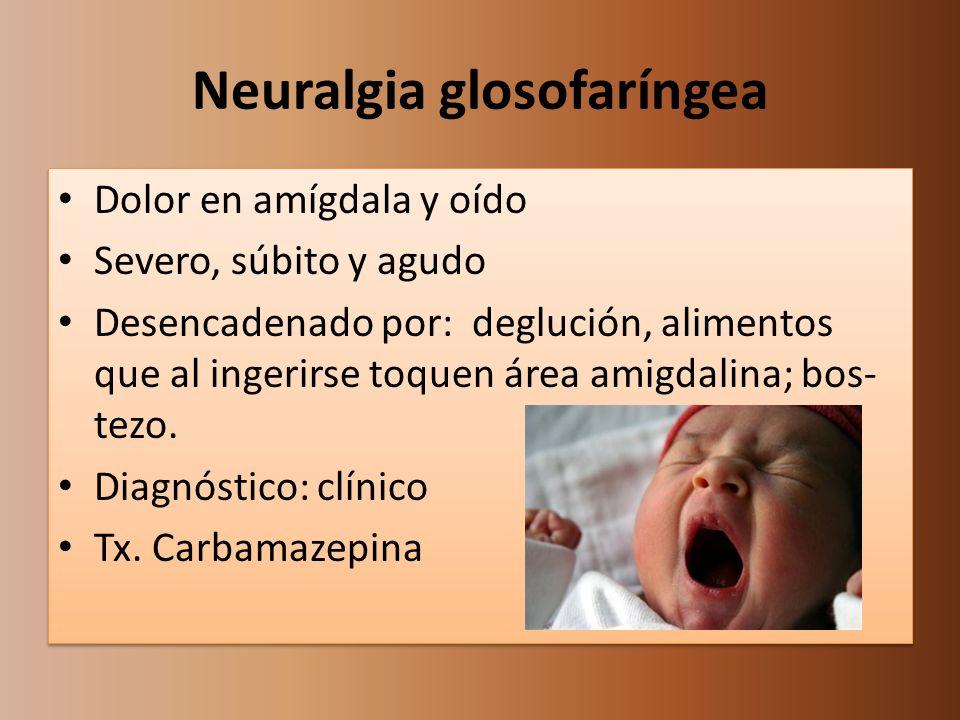 Neuralgia glosofaríngea Dolor en amígdala y oído Severo, súbito y agudo Desencadenado por: deglución, alimentos que al ingerirse toquen área amigdalin