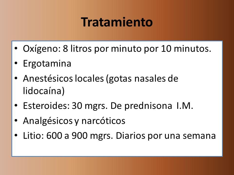 Tratamiento Oxígeno: 8 litros por minuto por 10 minutos. Ergotamina Anestésicos locales (gotas nasales de lidocaína) Esteroides: 30 mgrs. De prednison