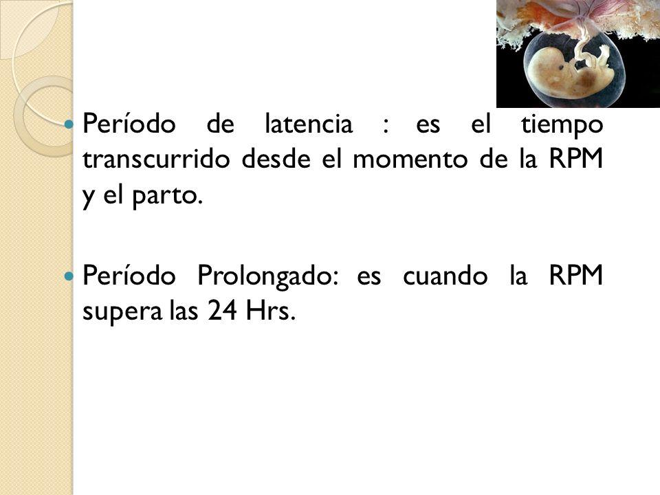 Período de latencia : es el tiempo transcurrido desde el momento de la RPM y el parto. Período Prolongado: es cuando la RPM supera las 24 Hrs.