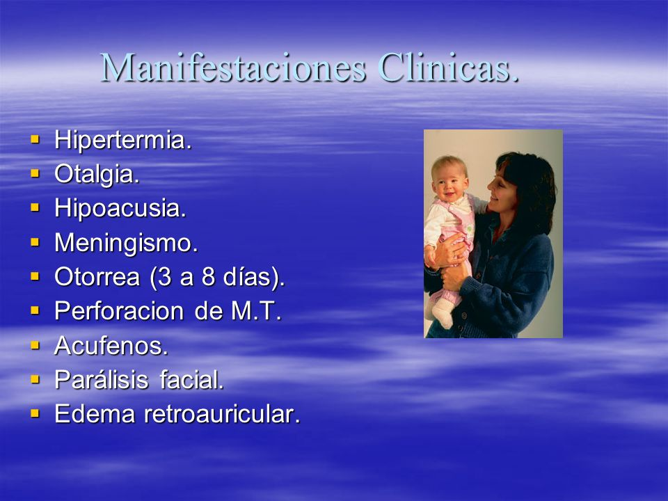 Manifestaciones Clinicas. Hipertermia. Hipertermia. Otalgia. Otalgia. Hipoacusia. Hipoacusia. Meningismo. Meningismo. Otorrea (3 a 8 días). Otorrea (3