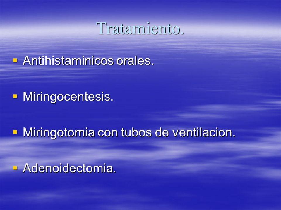 Tratamiento. Antihistaminicos orales. Antihistaminicos orales. Miringocentesis. Miringocentesis. Miringotomia con tubos de ventilacion. Miringotomia c