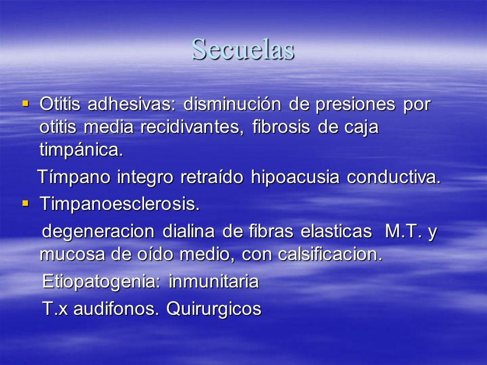 Secuelas Otitis adhesivas: disminución de presiones por otitis media recidivantes, fibrosis de caja timpánica. Otitis adhesivas: disminución de presio