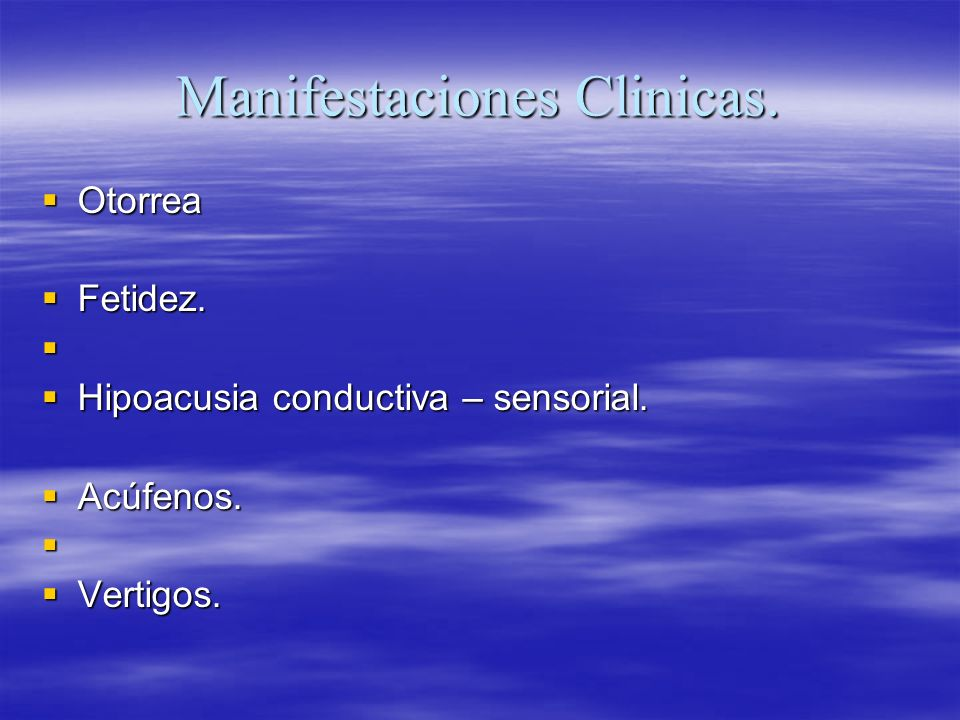 Manifestaciones Clinicas. Otorrea Otorrea Fetidez. Fetidez. Hipoacusia conductiva – sensorial. Hipoacusia conductiva – sensorial. Acúfenos. Acúfenos.
