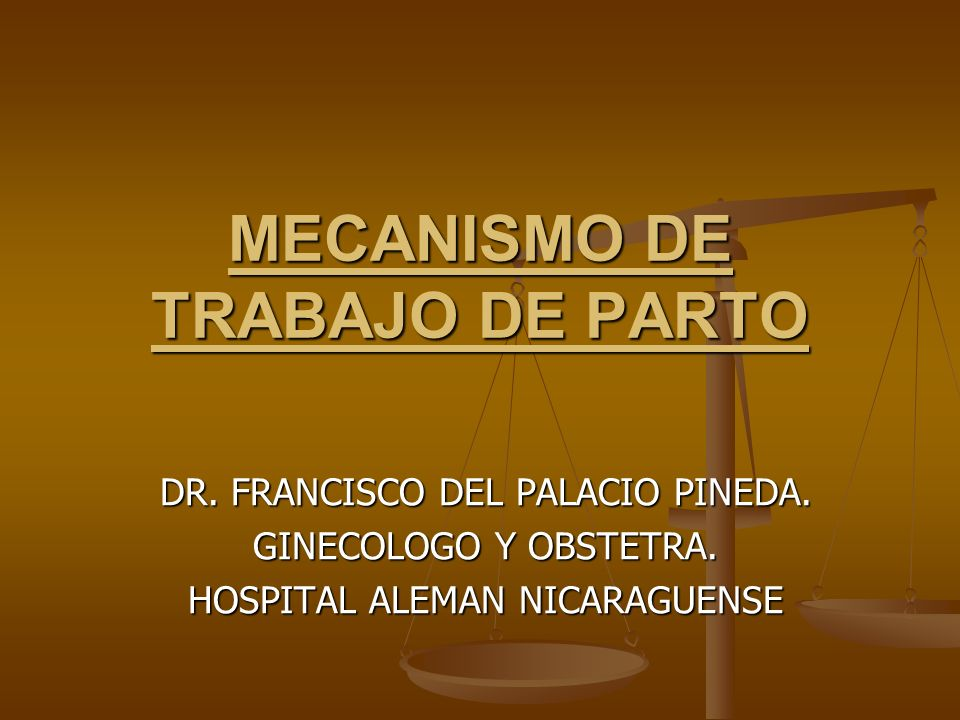 MECANISMO DE TRABAJO DE PARTO DR. FRANCISCO DEL PALACIO PINEDA. GINECOLOGO Y OBSTETRA. HOSPITAL ALEMAN NICARAGUENSE