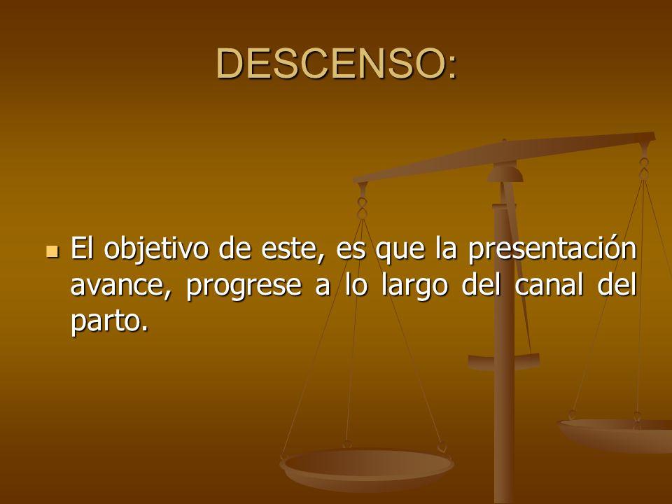 DESCENSO: El objetivo de este, es que la presentación avance, progrese a lo largo del canal del parto. El objetivo de este, es que la presentación ava