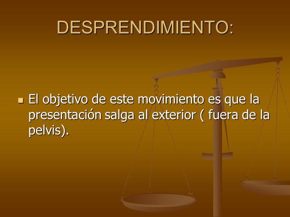 DESPRENDIMIENTO: El objetivo de este movimiento es que la presentación salga al exterior ( fuera de la pelvis). El objetivo de este movimiento es que