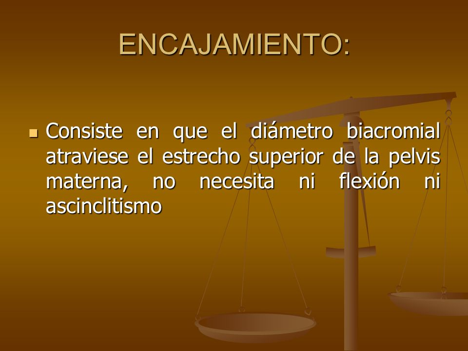 ENCAJAMIENTO: Consiste en que el diámetro biacromial atraviese el estrecho superior de la pelvis materna, no necesita ni flexión ni ascinclitismo Cons