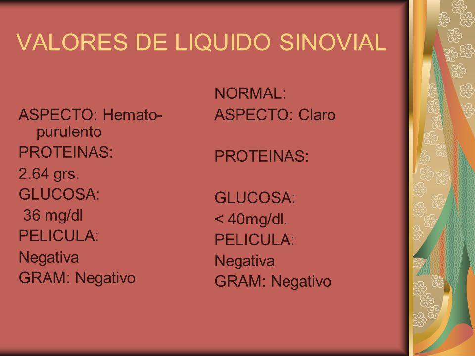 VALORES DE LIQUIDO SINOVIAL ASPECTO: Hemato- purulento PROTEINAS: 2.64 grs. GLUCOSA: 36 mg/dl PELICULA: Negativa GRAM: Negativo NORMAL: ASPECTO: Claro