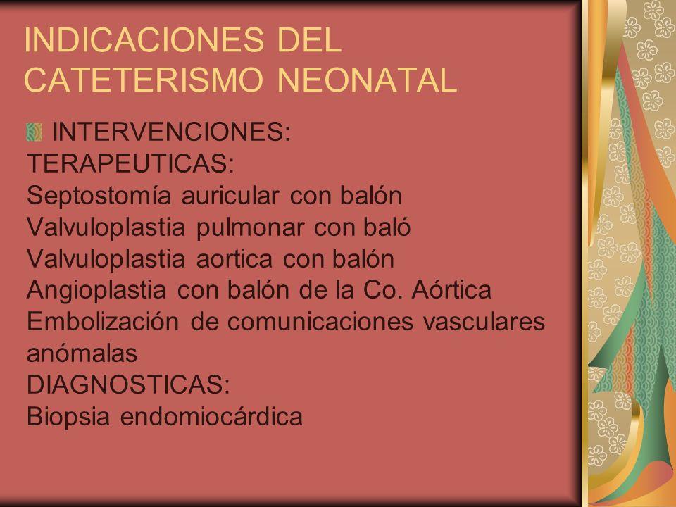 INDICACIONES DEL CATETERISMO NEONATAL INTERVENCIONES: TERAPEUTICAS: Septostomía auricular con balón Valvuloplastia pulmonar con baló Valvuloplastia ao