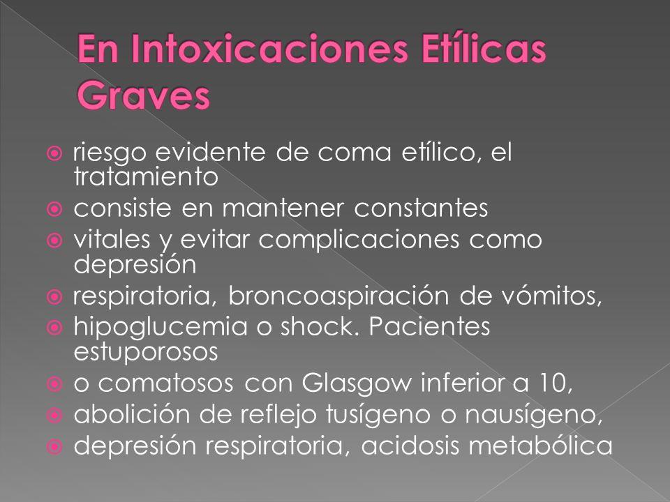 riesgo evidente de coma etílico, el tratamiento consiste en mantener constantes vitales y evitar complicaciones como depresión respiratoria, broncoasp