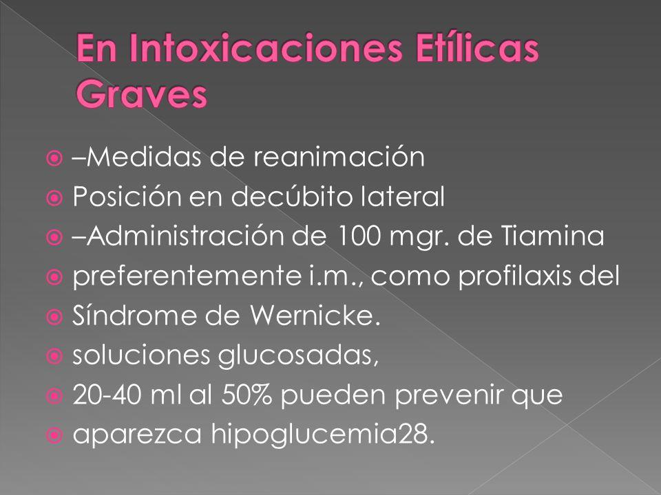 –Medidas de reanimación Posición en decúbito lateral –Administración de 100 mgr. de Tiamina preferentemente i.m., como profilaxis del Síndrome de Wern