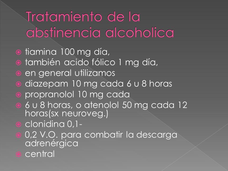 tiamina 100 mg día, también acido fólico 1 mg día, en general utilizamos diazepam 10 mg cada 6 u 8 horas propranolol 10 mg cada 6 u 8 horas, o atenolo