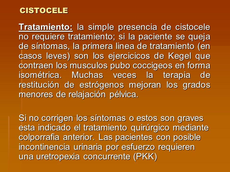 CISTOCELE Tratamiento: la simple presencia de cistocele no requiere tratamiento; si la paciente se queja de síntomas, la primera linea de tratamiento
