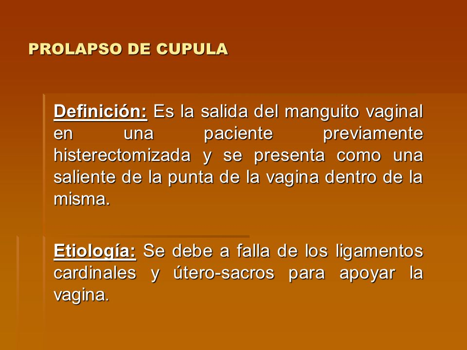 PROLAPSO DE CUPULA Definición: Es la salida del manguito vaginal en una paciente previamente histerectomizada y se presenta como una saliente de la pu