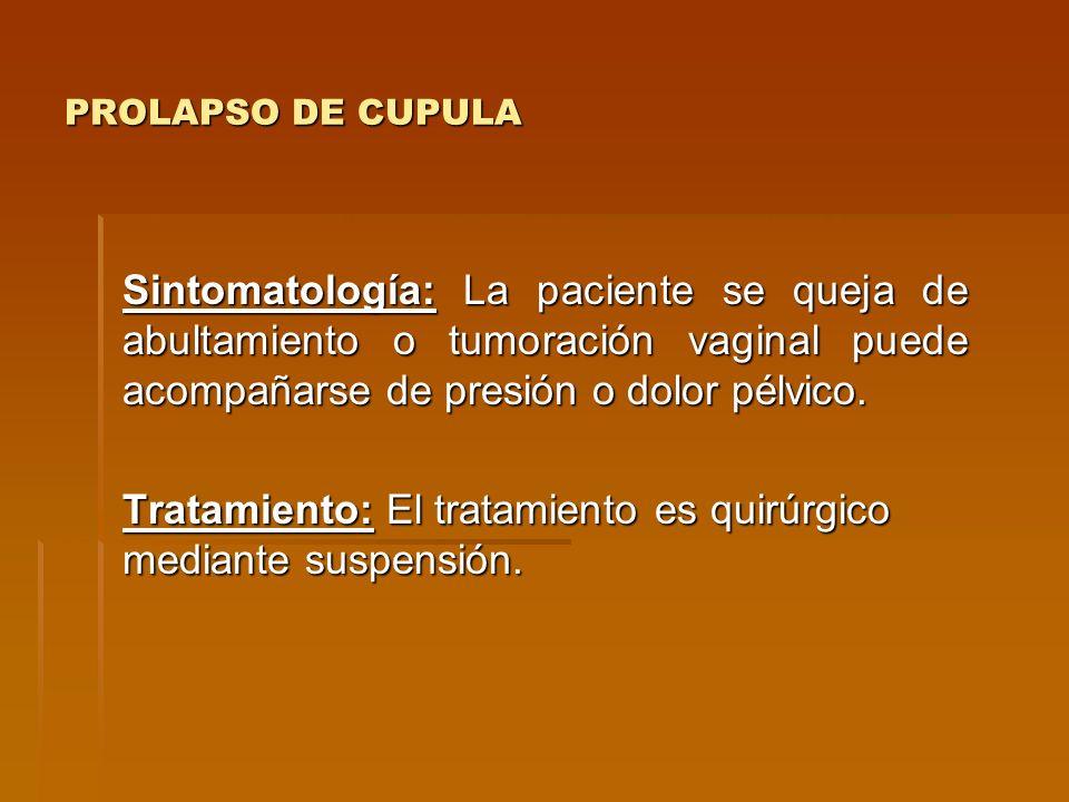PROLAPSO DE CUPULA Sintomatología: La paciente se queja de abultamiento o tumoración vaginal puede acompañarse de presión o dolor pélvico. Tratamiento