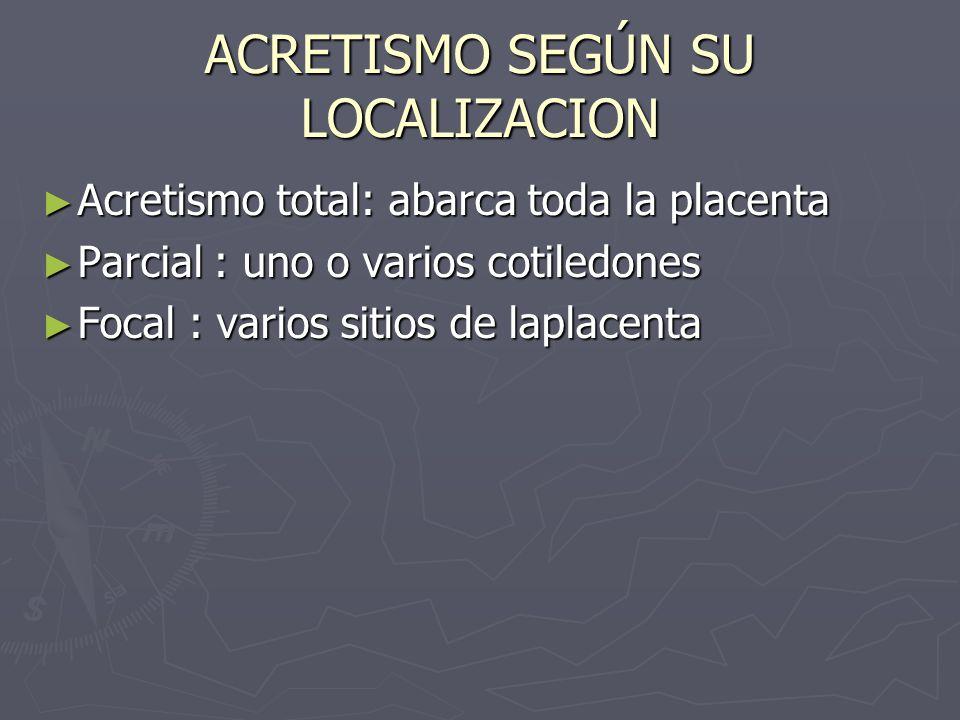 ACRETISMO SEGÚN SU LOCALIZACION Acretismo total: abarca toda la placenta Acretismo total: abarca toda la placenta Parcial : uno o varios cotiledones P
