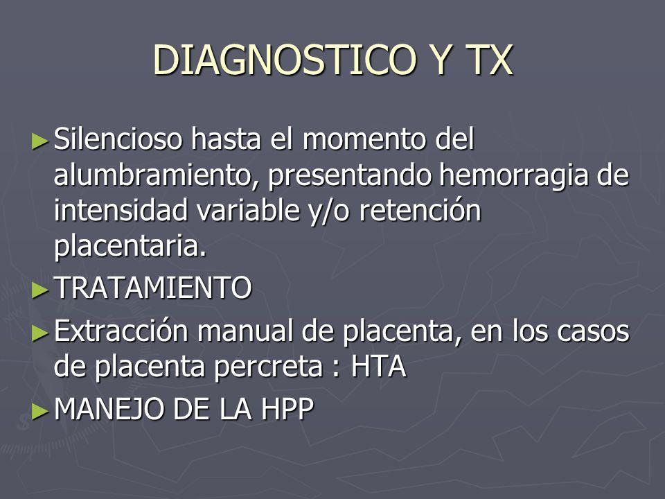 DIAGNOSTICO Y TX Silencioso hasta el momento del alumbramiento, presentando hemorragia de intensidad variable y/o retención placentaria. Silencioso ha