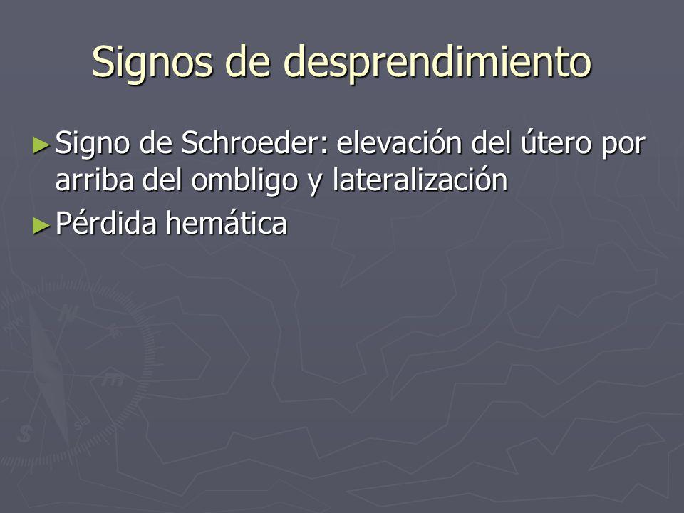 Signos de desprendimiento Signo de Schroeder: elevación del útero por arriba del ombligo y lateralización Signo de Schroeder: elevación del útero por