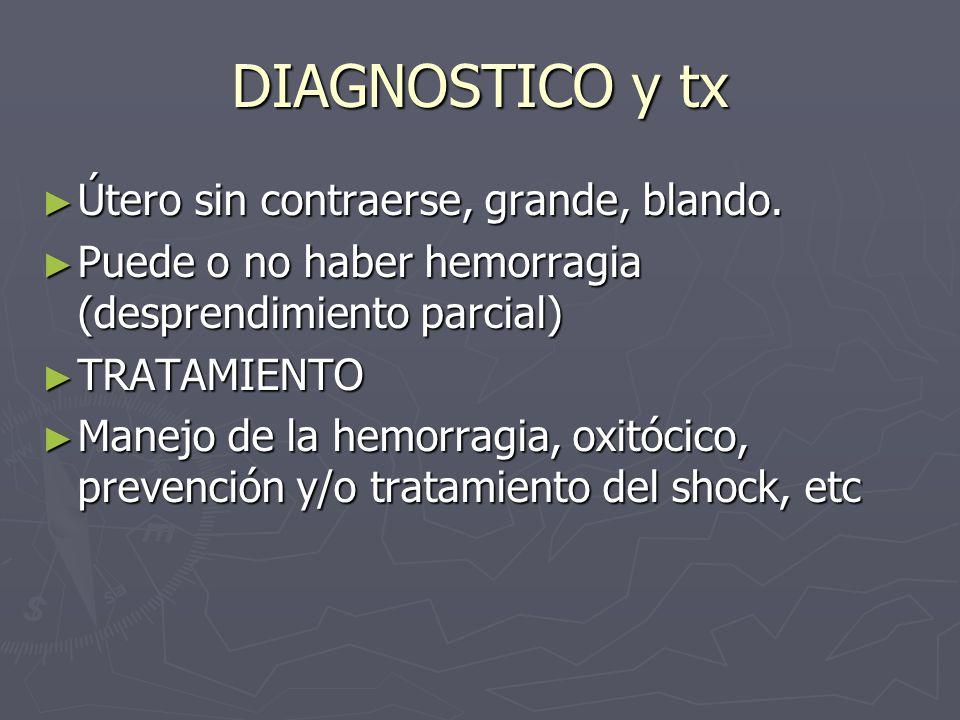 DIAGNOSTICO y tx Útero sin contraerse, grande, blando. Útero sin contraerse, grande, blando. Puede o no haber hemorragia (desprendimiento parcial) Pue