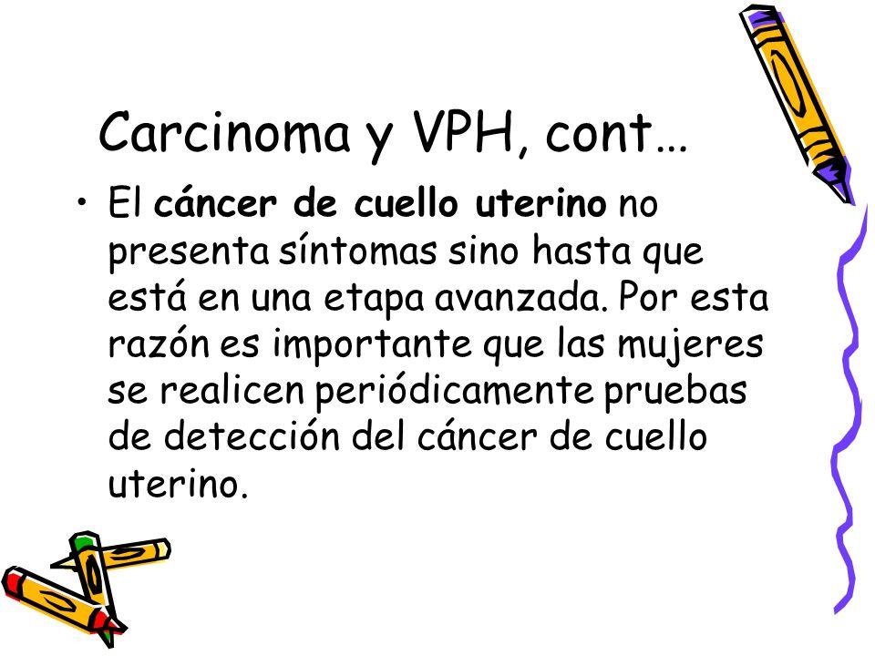 Carcinoma y VPH, cont… El cáncer de cuello uterino no presenta síntomas sino hasta que está en una etapa avanzada. Por esta razón es importante que la