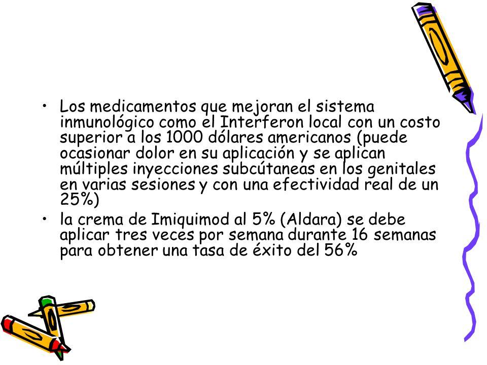Los medicamentos que mejoran el sistema inmunológico como el Interferon local con un costo superior a los 1000 dólares americanos (puede ocasionar dol