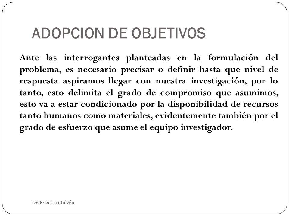 ADOPCION DE OBJETIVOS Dr. Francisco Toledo Ante las interrogantes planteadas en la formulación del problema, es necesario precisar o definir hasta que