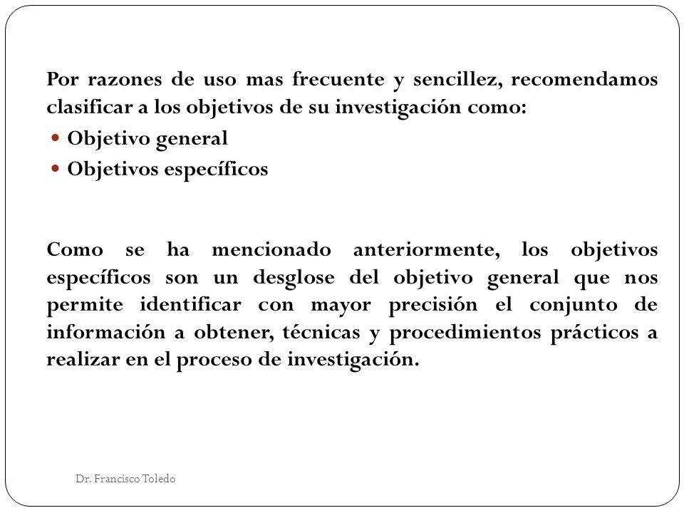 Dr. Francisco Toledo Por razones de uso mas frecuente y sencillez, recomendamos clasificar a los objetivos de su investigación como: Objetivo general