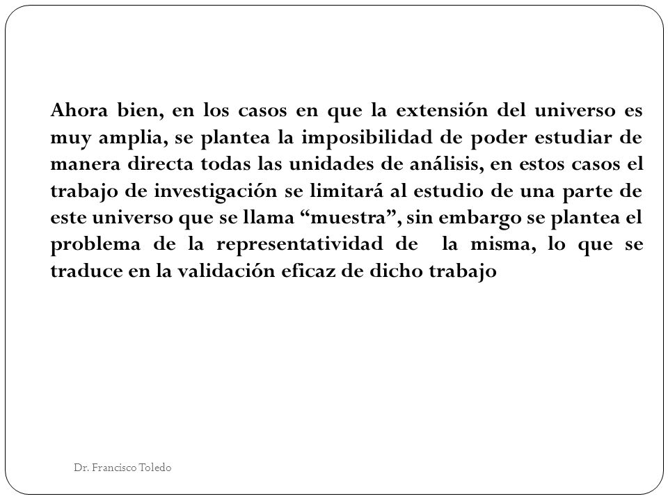 Dr. Francisco Toledo Ahora bien, en los casos en que la extensión del universo es muy amplia, se plantea la imposibilidad de poder estudiar de manera
