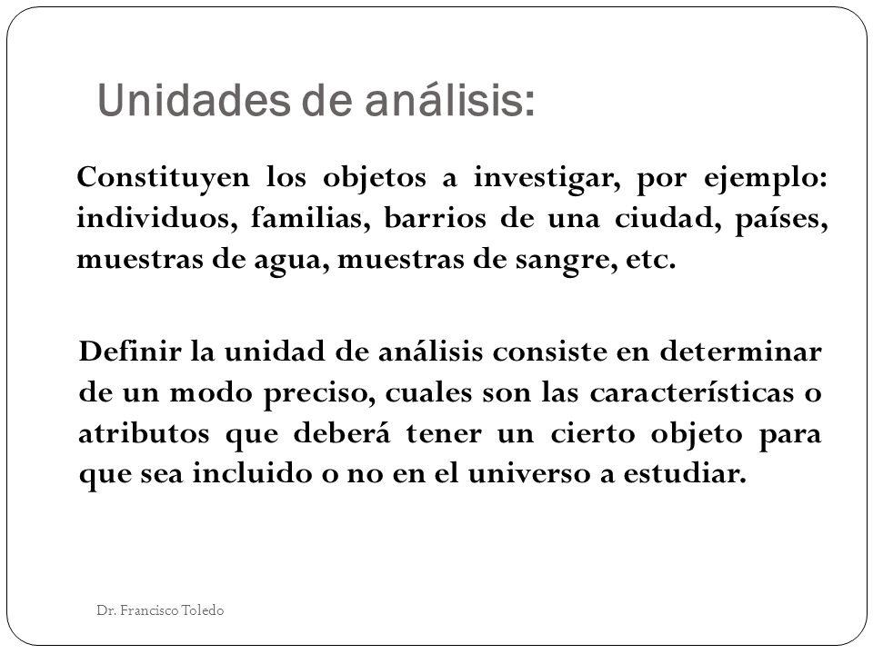 Unidades de análisis: Dr. Francisco Toledo Constituyen los objetos a investigar, por ejemplo: individuos, familias, barrios de una ciudad, países, mue